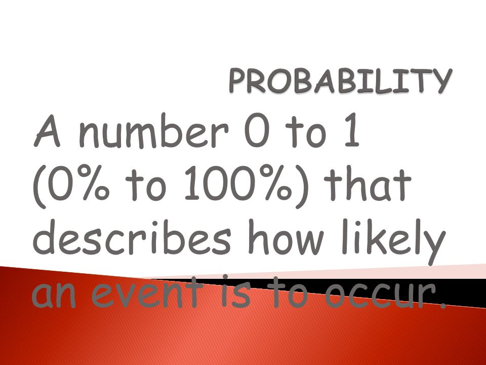 PROBABILITY A number 0 to 1 (0% to 100%) that describes how likely an event is to occur.