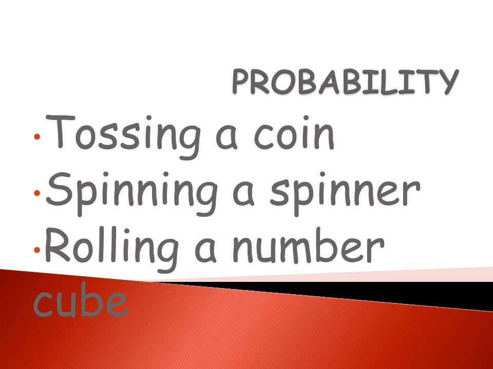 Tossing a coin Spinning a spinner Rolling a number cube