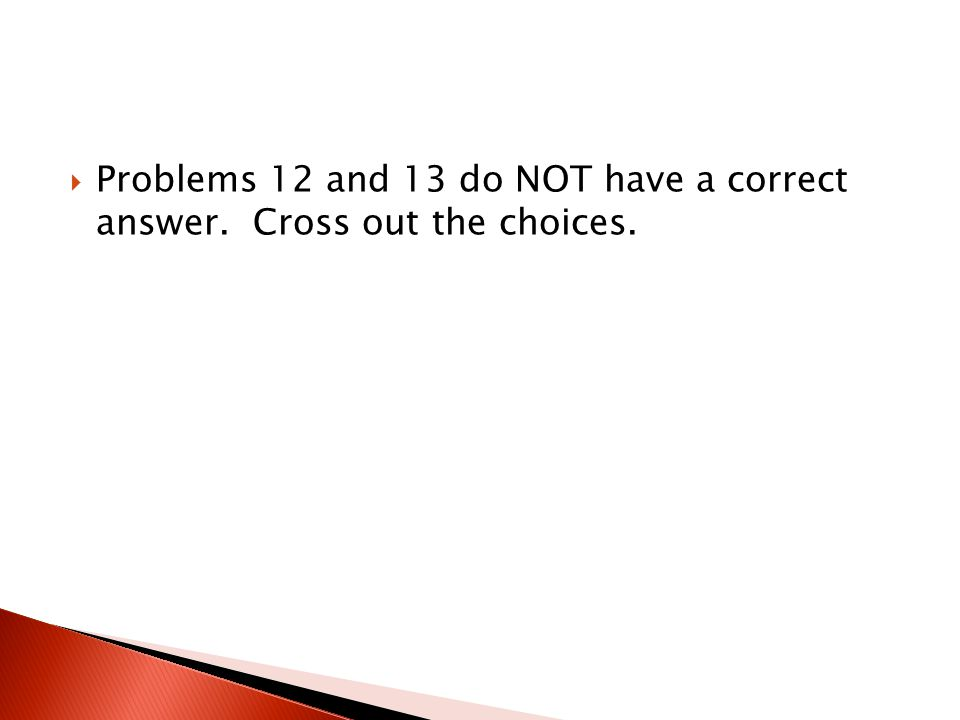 Problems 12 and 13 do NOT have a correct answer. Cross out the choices.