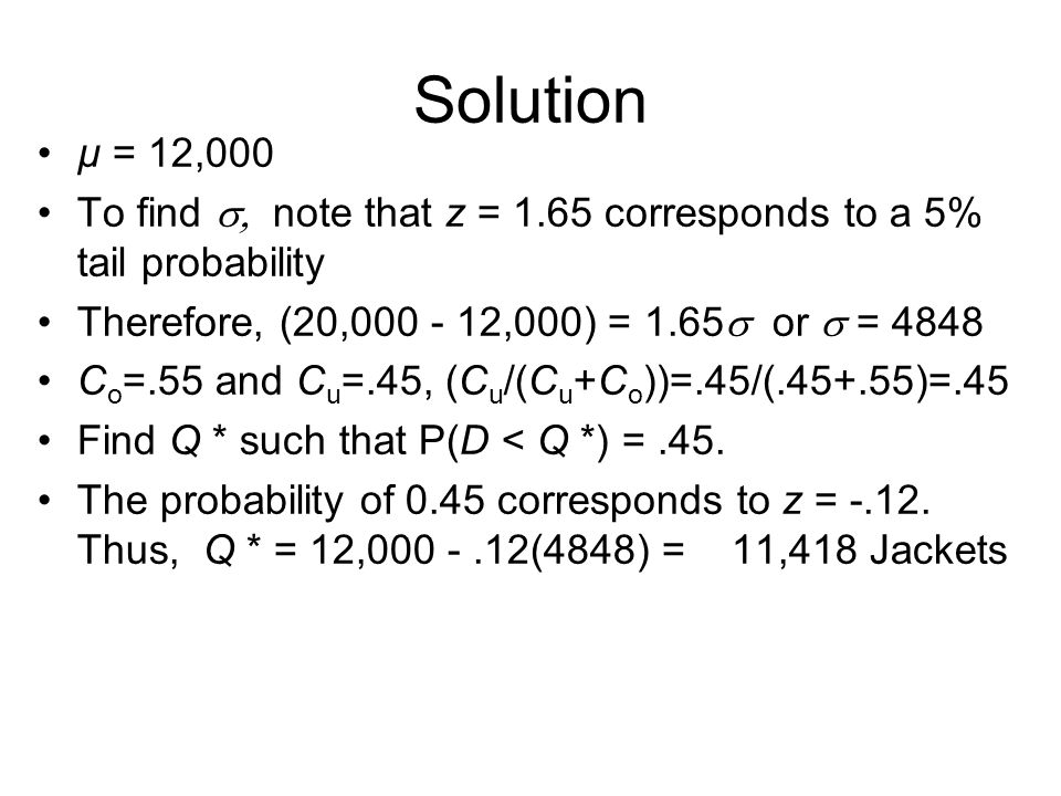 Solution µ = 12,000. To find , note that z = 1.65 corresponds to a 5% tail probability. Therefore, (20,000 - 12,000) = 1.65 or  = 4848.