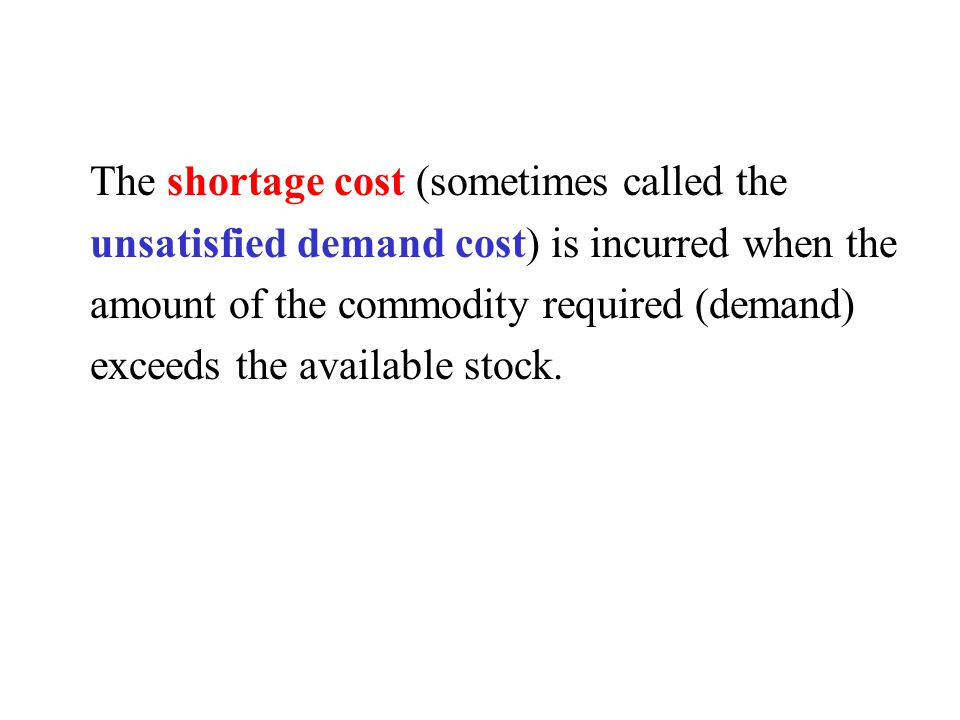 The shortage cost (sometimes called the unsatisfied demand cost) is incurred when the amount of the commodity required (demand) exceeds the available stock.