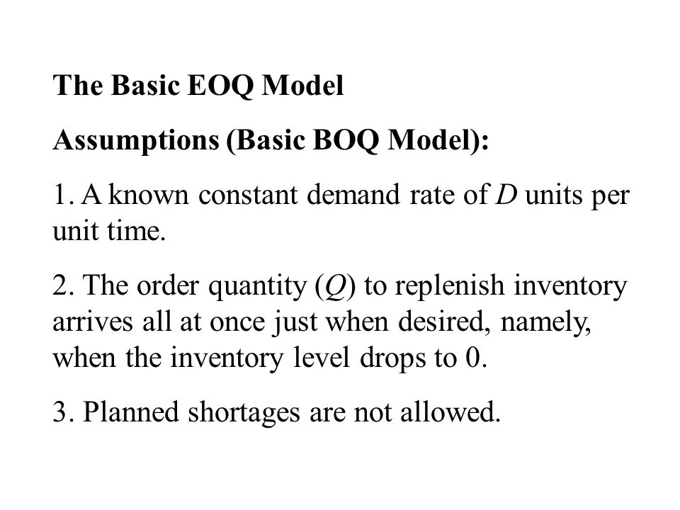 The Basic EOQ Model Assumptions (Basic BOQ Model): 1. A known constant demand rate of D units per unit time.