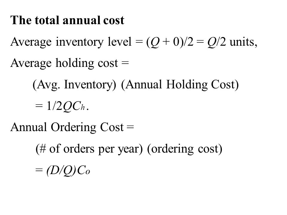 The total annual cost Average inventory level = (Q + 0)/2 = Q/2 units, Average holding cost = (Avg. Inventory) (Annual Holding Cost)
