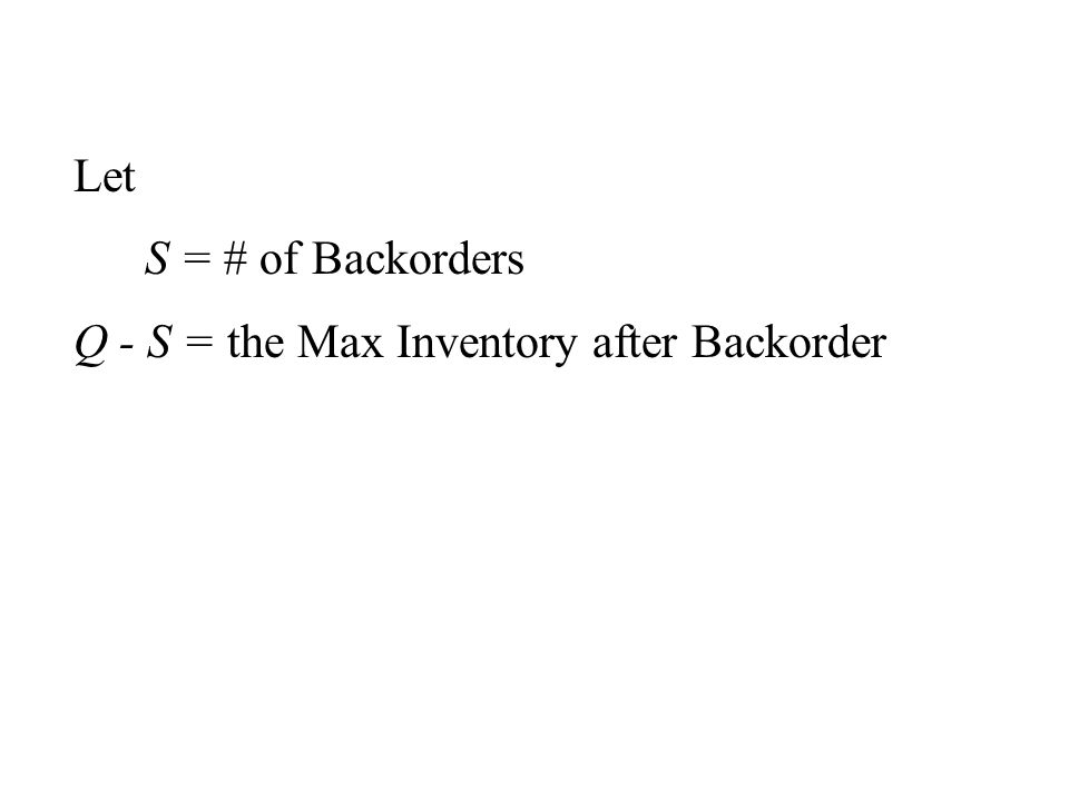 Let S = # of Backorders Q - S = the Max Inventory after Backorder