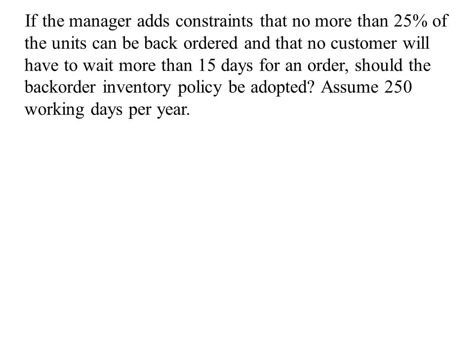 If the manager adds constraints that no more than 25% of the units can be back ordered and that no customer will have to wait more than 15 days for an order, should the backorder inventory policy be adopted.