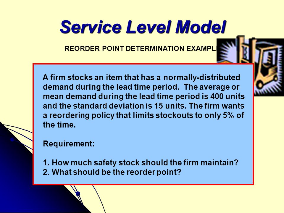 Service Level Model REORDER POINT DETERMINATION EXAMPLE. A firm stocks an item that has a normally-distributed.