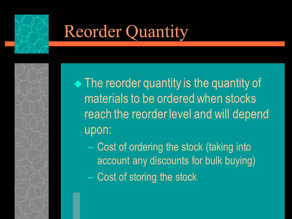Reorder Quantity The reorder quantity is the quantity of materials to be ordered when stocks reach the reorder level and will depend upon: