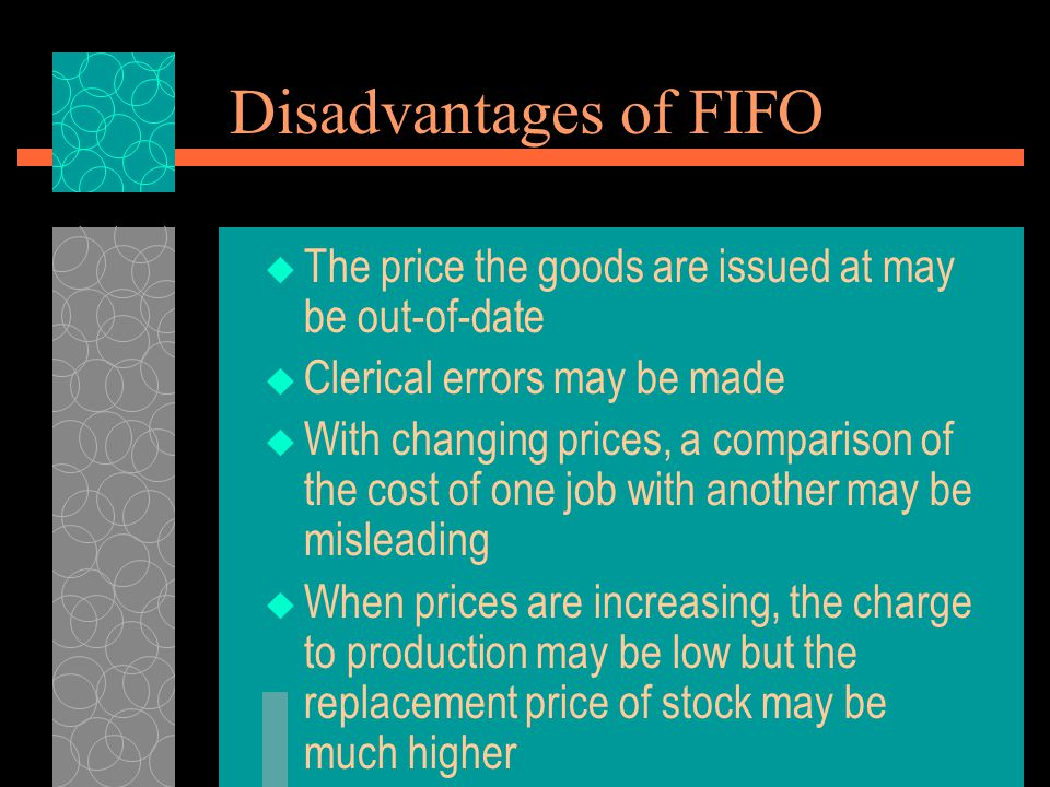 Disadvantages of FIFO The price the goods are issued at may be out-of-date. Clerical errors may be made.