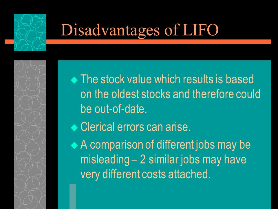 Disadvantages of LIFO The stock value which results is based on the oldest stocks and therefore could be out-of-date.