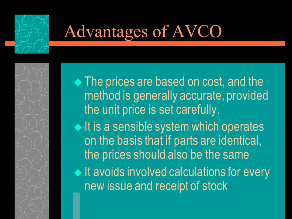 Advantages of AVCO The prices are based on cost, and the method is generally accurate, provided the unit price is set carefully.