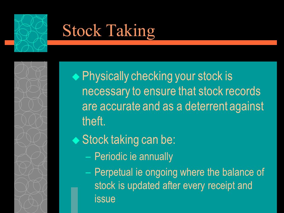 Stock Taking Physically checking your stock is necessary to ensure that stock records are accurate and as a deterrent against theft.