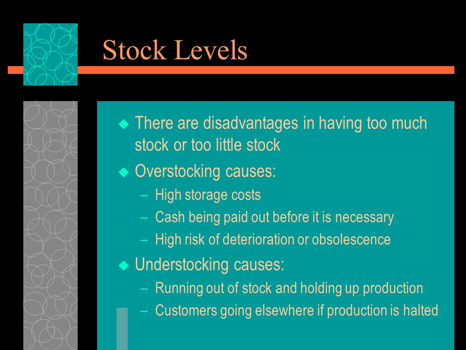 Stock Levels There are disadvantages in having too much stock or too little stock. Overstocking causes: