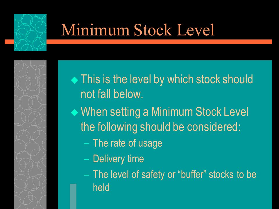 Minimum Stock Level This is the level by which stock should not fall below. When setting a Minimum Stock Level the following should be considered: