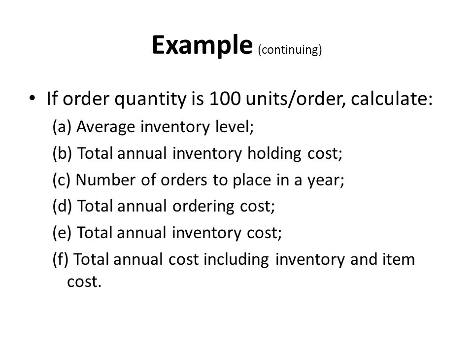Example (continuing) If order quantity is 100 units/order, calculate: