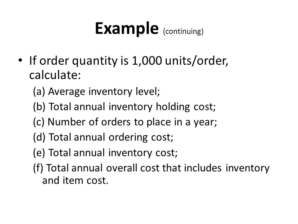 Example (continuing) If order quantity is 1,000 units/order, calculate: (a) Average inventory level;