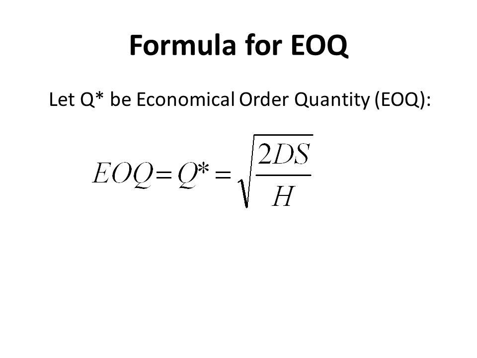 Formula for EOQ Let Q* be Economical Order Quantity (EOQ):