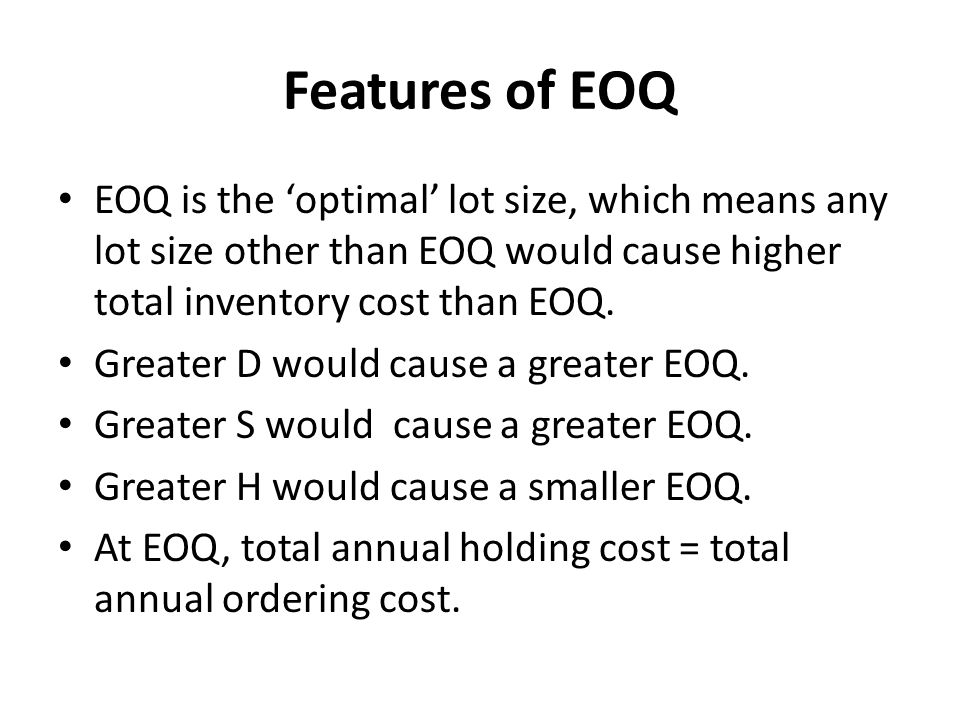 Features of EOQ EOQ is the 'optimal' lot size, which means any lot size other than EOQ would cause higher total inventory cost than EOQ.