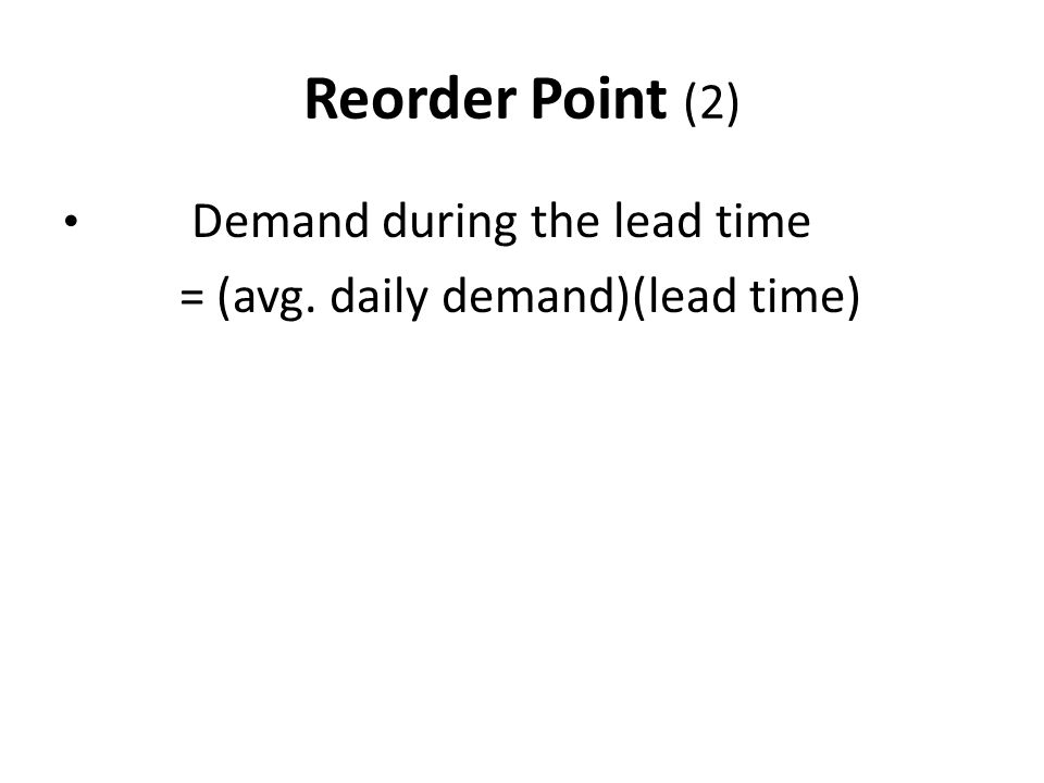 Reorder Point (2) = (avg. daily demand)(lead time)
