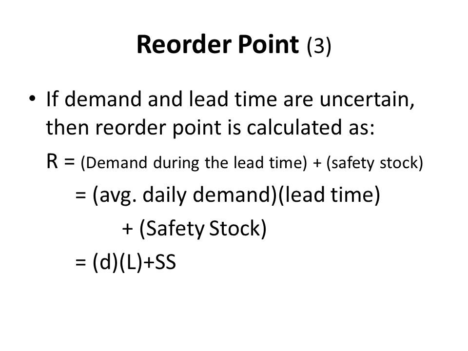 Reorder Point (3) If demand and lead time are uncertain, then reorder point is calculated as: R = (Demand during the lead time) + (safety stock)