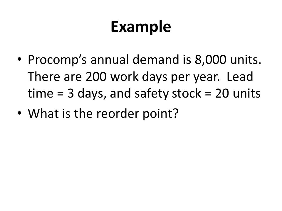 Example Procomp's annual demand is 8,000 units. There are 200 work days per year. Lead time = 3 days, and safety stock = 20 units.