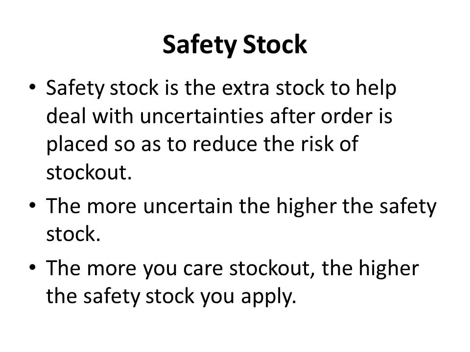 Safety Stock Safety stock is the extra stock to help deal with uncertainties after order is placed so as to reduce the risk of stockout.