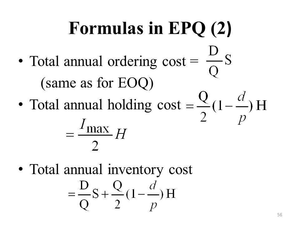 Formulas in EPQ (2) Total annual ordering cost = (same as for EOQ)