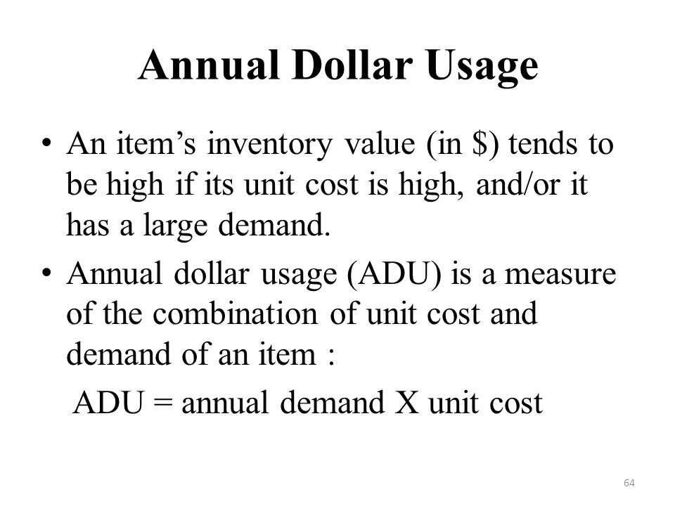 Annual Dollar Usage An item's inventory value (in $) tends to be high if its unit cost is high, and/or it has a large demand.