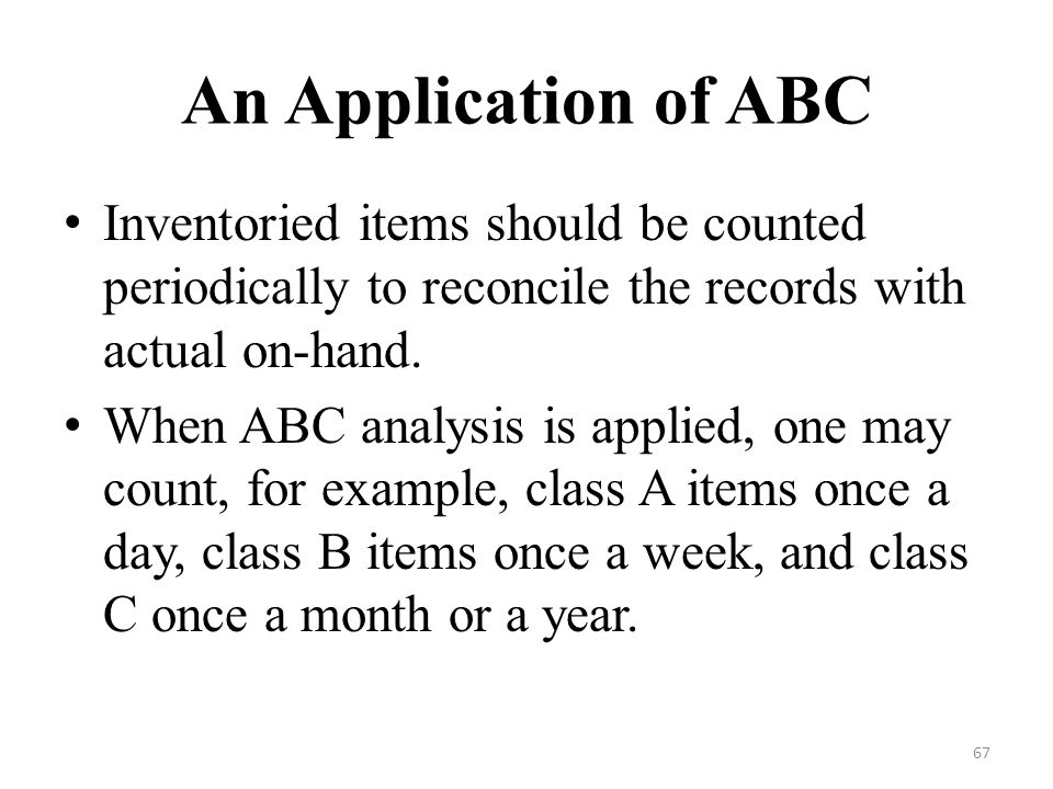 An Application of ABC Inventoried items should be counted periodically to reconcile the records with actual on-hand.