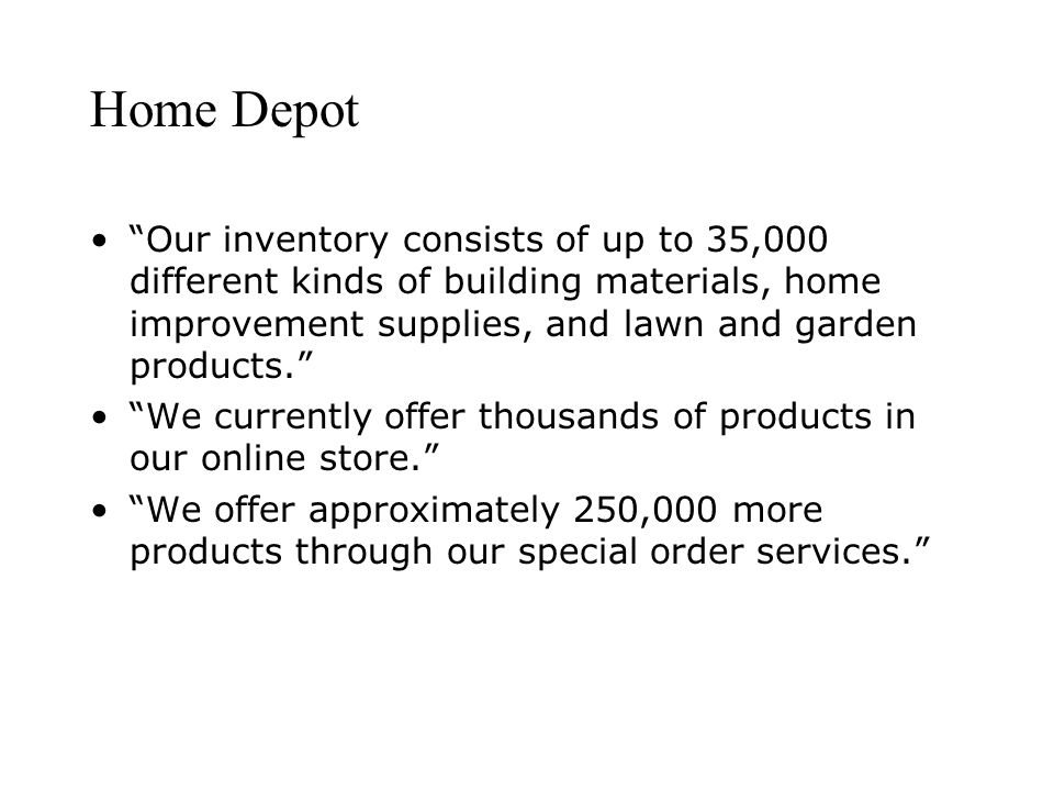 Home Depot Our inventory consists of up to 35,000 different kinds of building materials, home improvement supplies, and lawn and garden products.