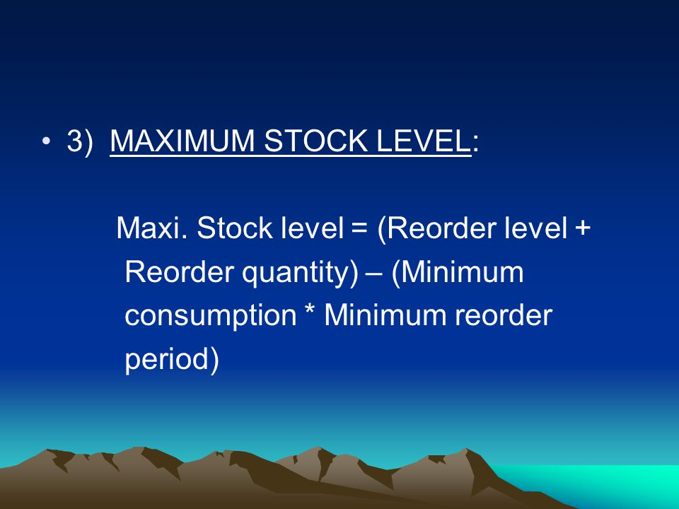 3) MAXIMUM STOCK LEVEL: Maxi. Stock level = (Reorder level + Reorder quantity) – (Minimum. consumption * Minimum reorder.