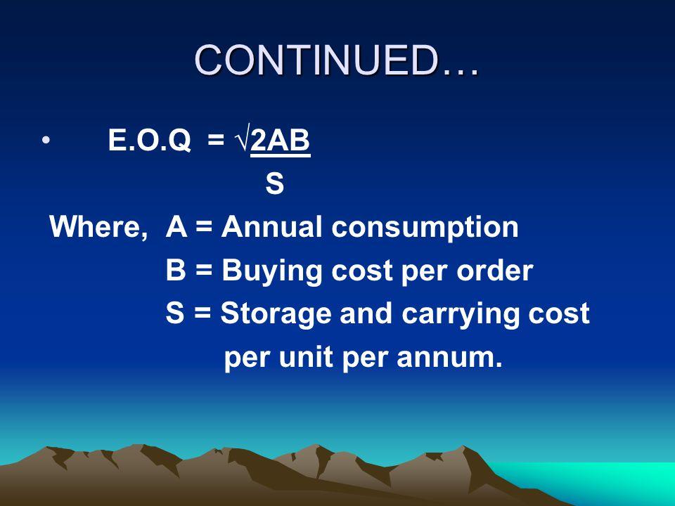 CONTINUED… E.O.Q = √2AB S Where, A = Annual consumption