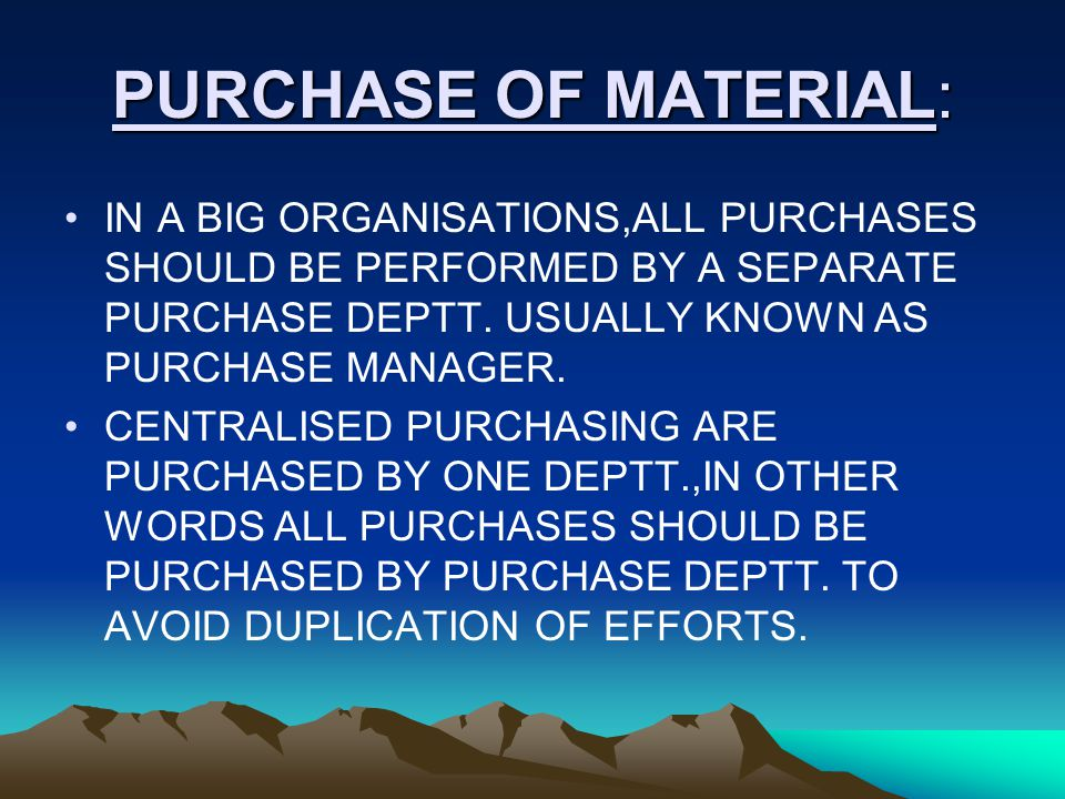 PURCHASE OF MATERIAL: IN A BIG ORGANISATIONS,ALL PURCHASES SHOULD BE PERFORMED BY A SEPARATE PURCHASE DEPTT. USUALLY KNOWN AS PURCHASE MANAGER.