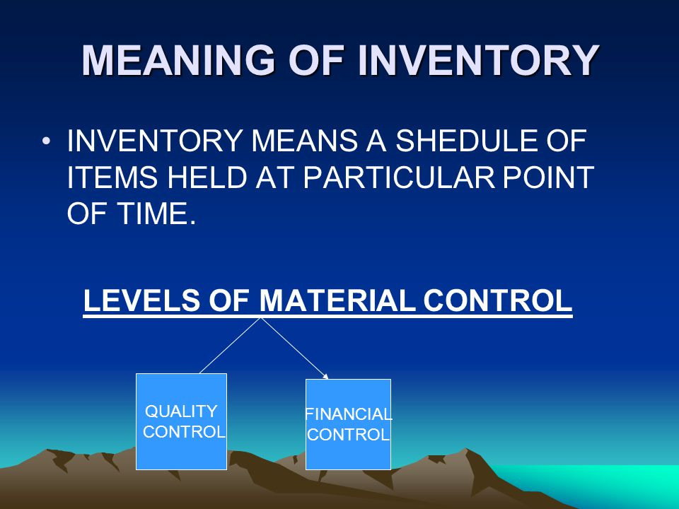 MEANING OF INVENTORY INVENTORY MEANS A SHEDULE OF ITEMS HELD AT PARTICULAR POINT OF TIME. LEVELS OF MATERIAL CONTROL.