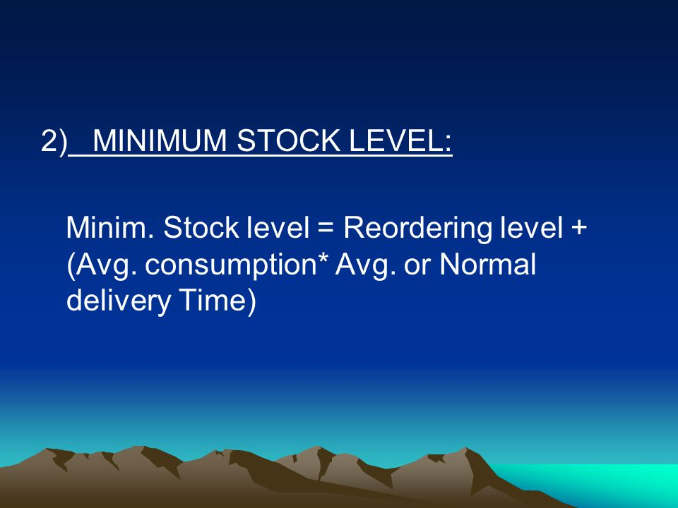 2) MINIMUM STOCK LEVEL: Minim. Stock level = Reordering level + (Avg.