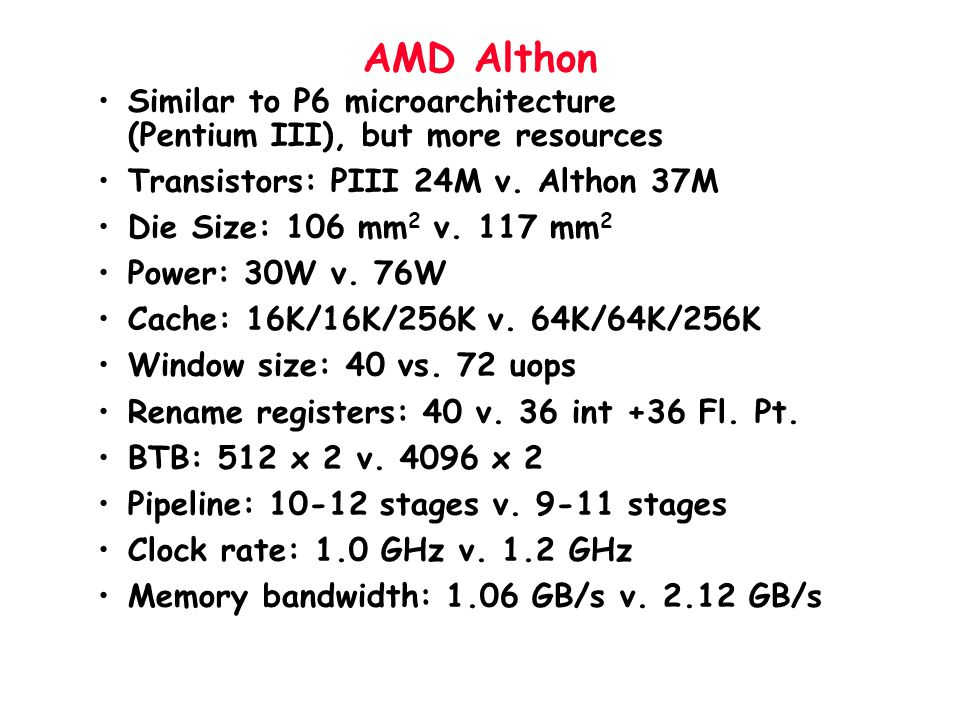 AMD Althon Similar to P6 microarchitecture (Pentium III), but more resources. Transistors: PIII 24M v. Althon 37M.