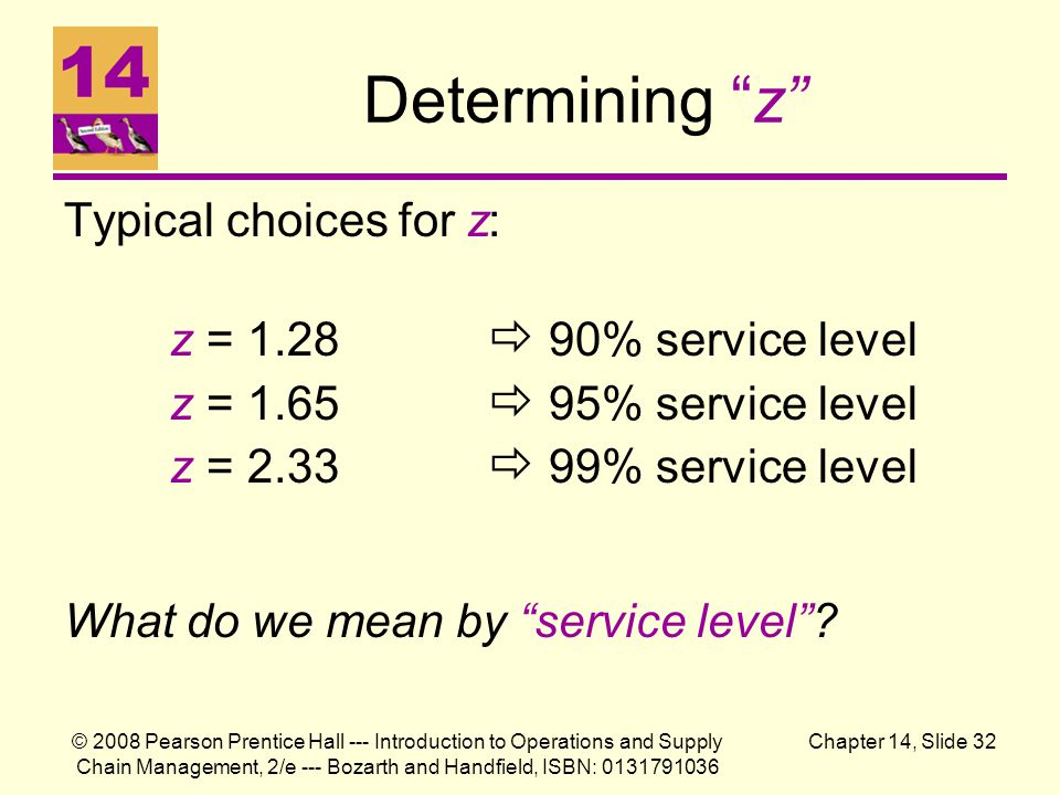 Determining z Typical choices for z: z = 1.28  90% service level z = 1.65  95% service level z = 2.33  99% service level.