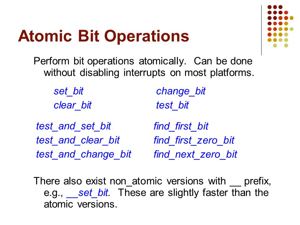 Atomic Bit Operations Perform bit operations atomically. Can be done without disabling interrupts on most platforms.