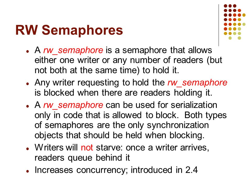 RW Semaphores A rw_semaphore is a semaphore that allows either one writer or any number of readers (but not both at the same time) to hold it.