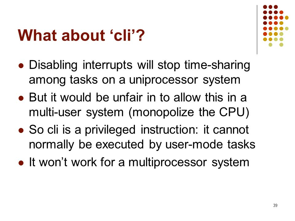 What about 'cli' Disabling interrupts will stop time-sharing among tasks on a uniprocessor system.