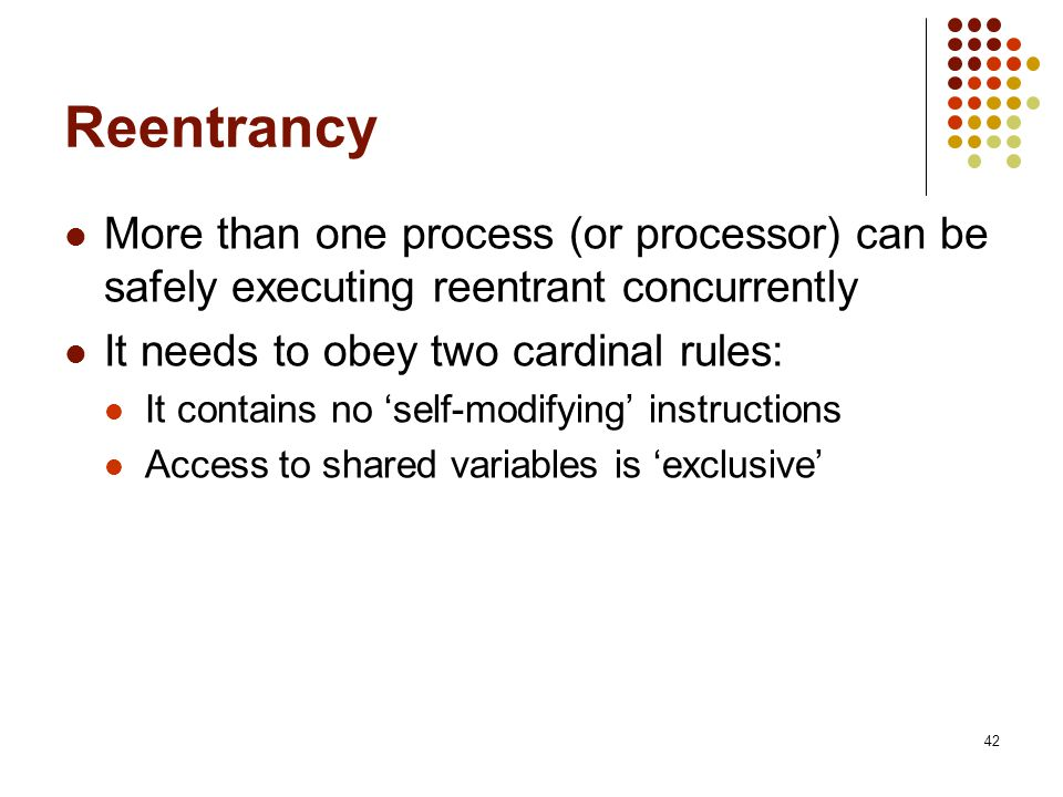 Reentrancy More than one process (or processor) can be safely executing reentrant concurrently. It needs to obey two cardinal rules: