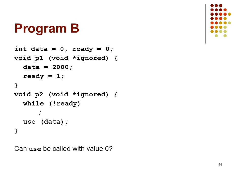 Program B int data = 0, ready = 0; void p1 (void *ignored) {