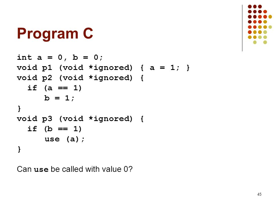 Program C int a = 0, b = 0; void p1 (void *ignored) { a = 1; }