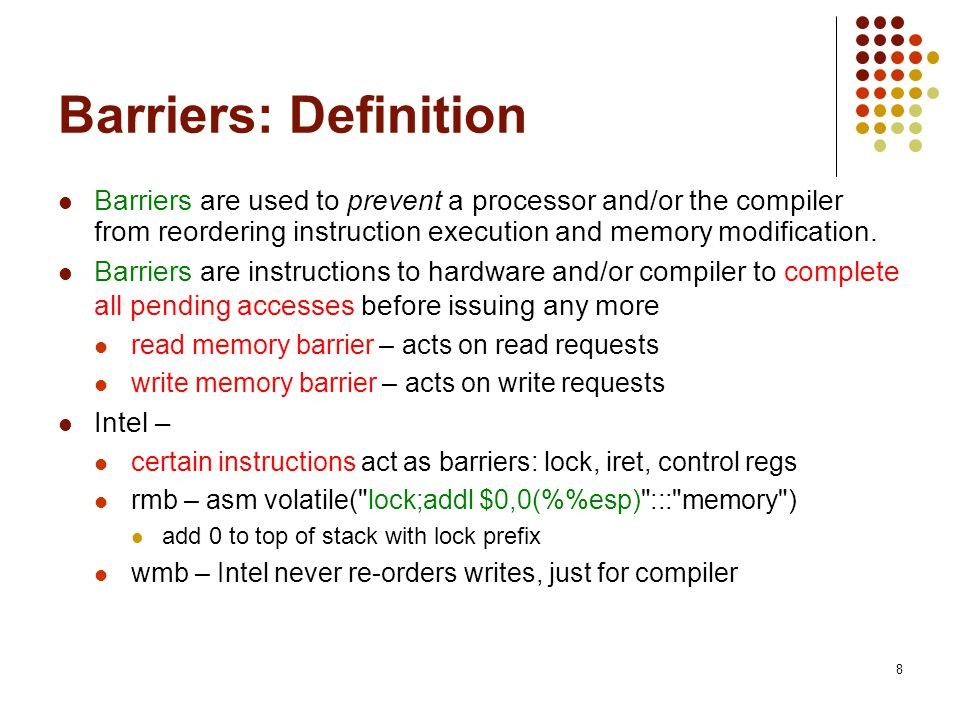 Barriers: Definition Barriers are used to prevent a processor and/or the compiler from reordering instruction execution and memory modification.