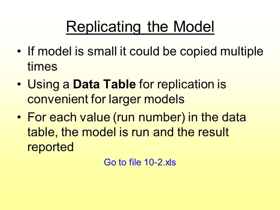 Replicating the Model If model is small it could be copied multiple times. Using a Data Table for replication is convenient for larger models.