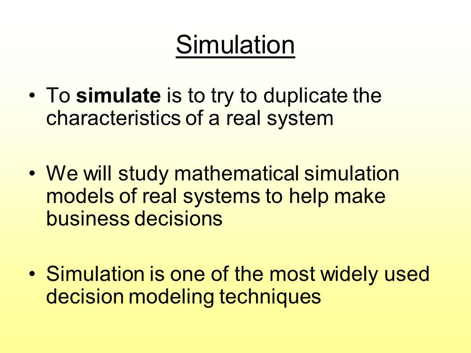 Simulation To simulate is to try to duplicate the characteristics of a real system.