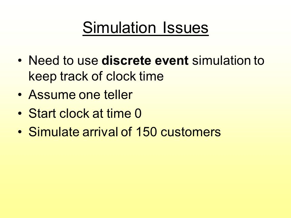 Simulation Issues Need to use discrete event simulation to keep track of clock time. Assume one teller.