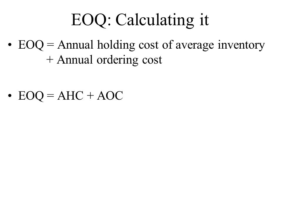 EOQ: Calculating it EOQ = Annual holding cost of average inventory + Annual ordering cost.