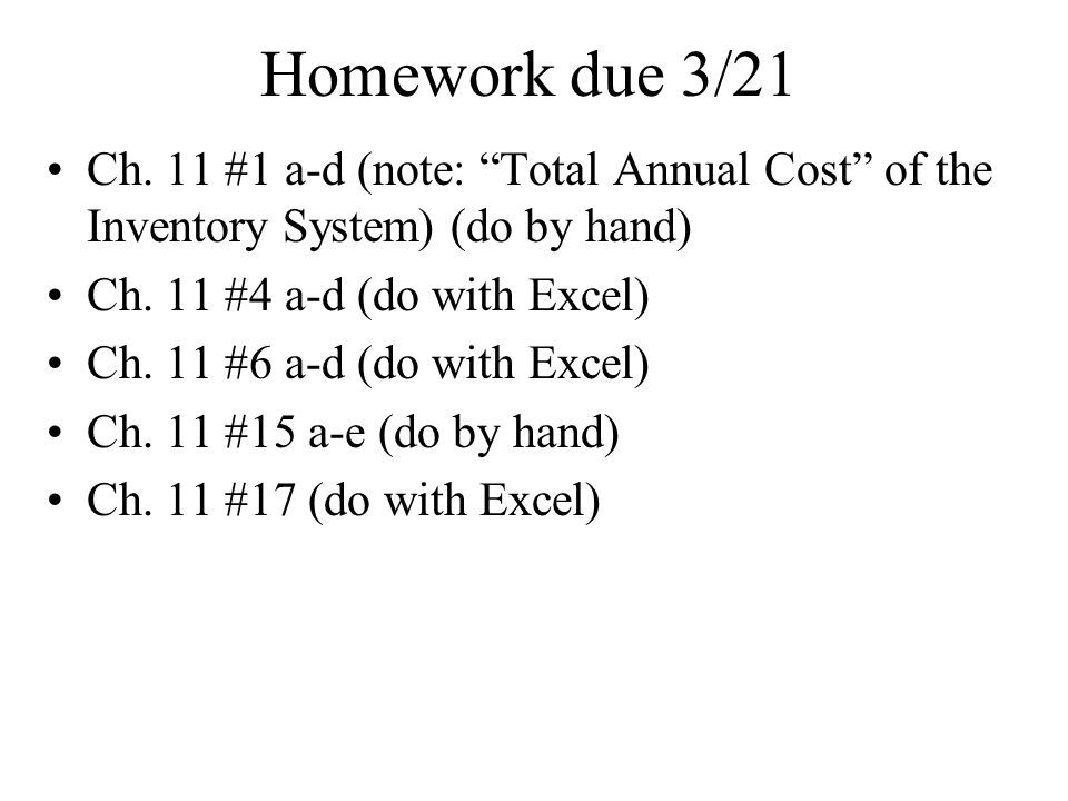 Homework due 3/21 Ch. 11 #1 a-d (note: Total Annual Cost of the Inventory System) (do by hand) Ch. 11 #4 a-d (do with Excel)