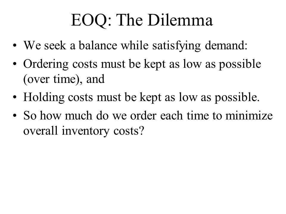 EOQ: The Dilemma We seek a balance while satisfying demand: