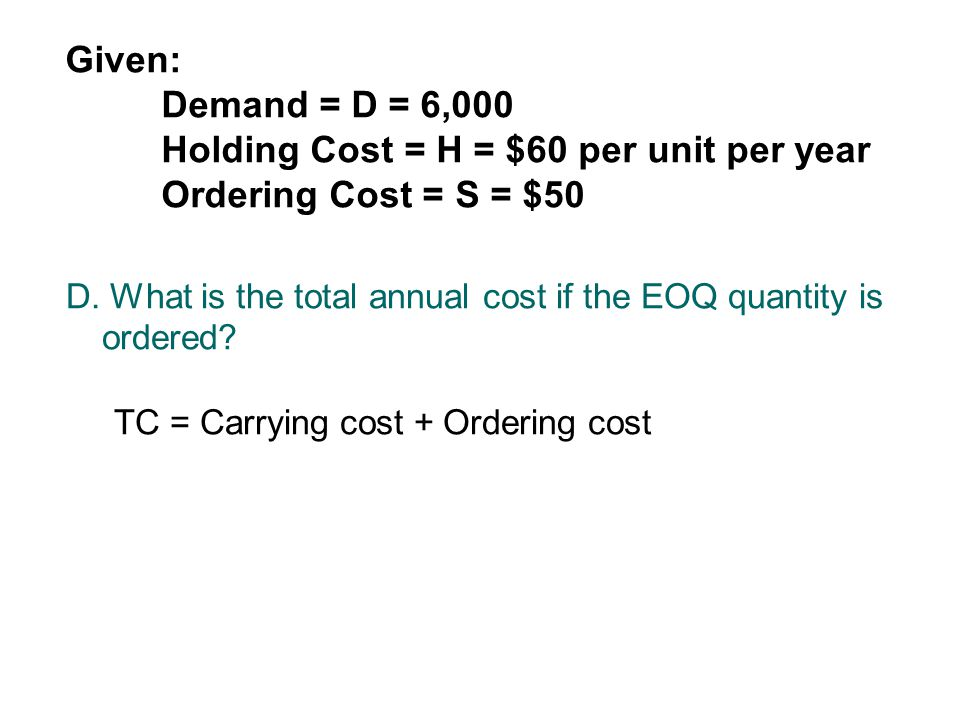 Given:. Demand = D = 6,000. Holding Cost = H = $60 per unit per year